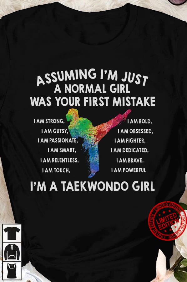 Assuming I'm Just A Normal Girl Was Your First Mistake I'm A Taekwondo Girl Shirt