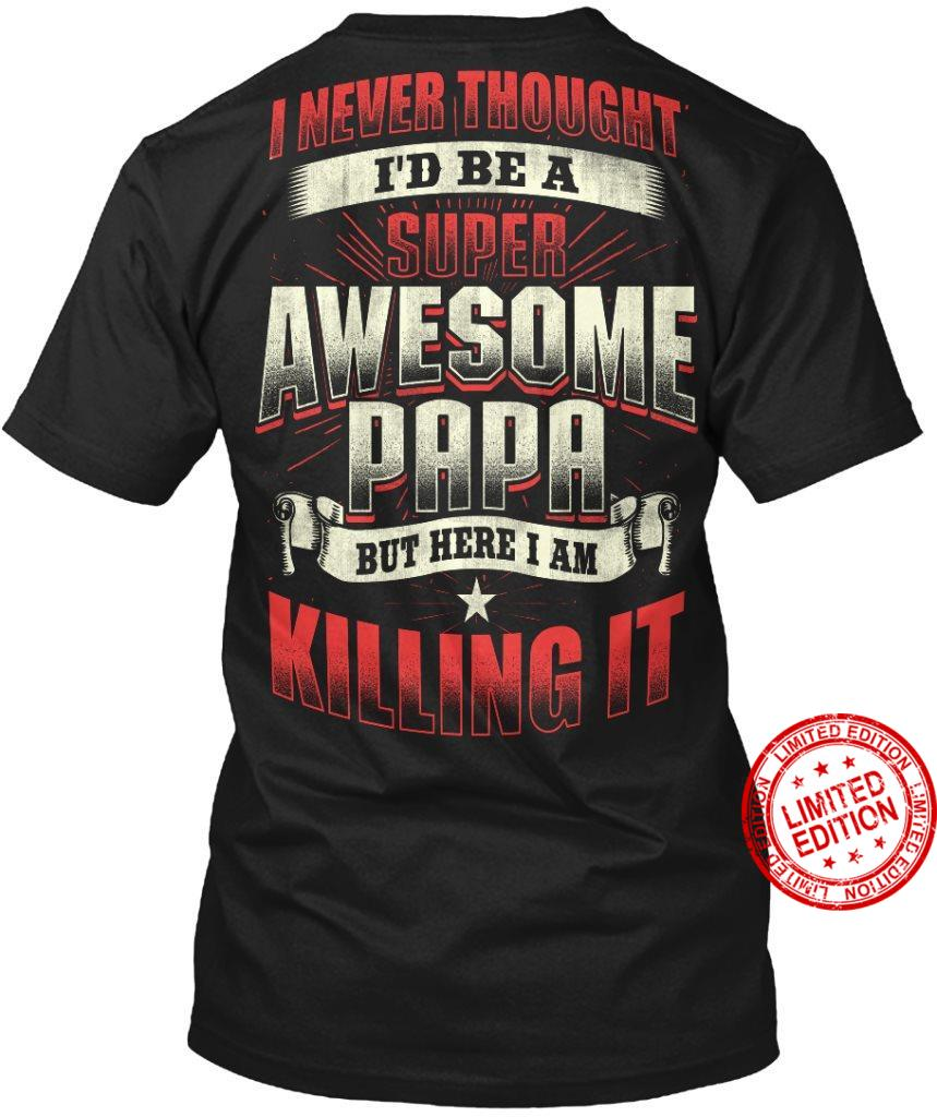 I Never Thought I'd Be A Super Awesome Papa But Here I Am Killing It Shirt