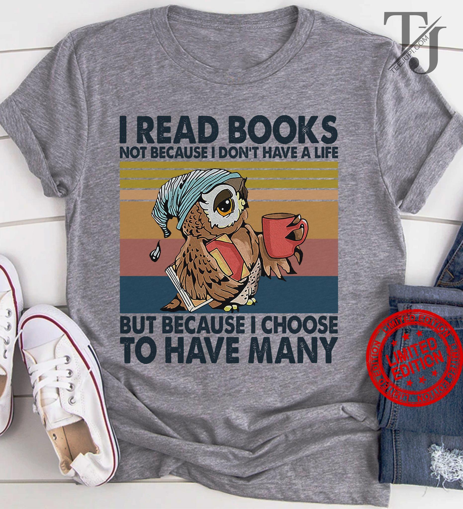 Owl I Read Books Not Because I Don't Have A Life But Because I Choose To Have Many Shirt