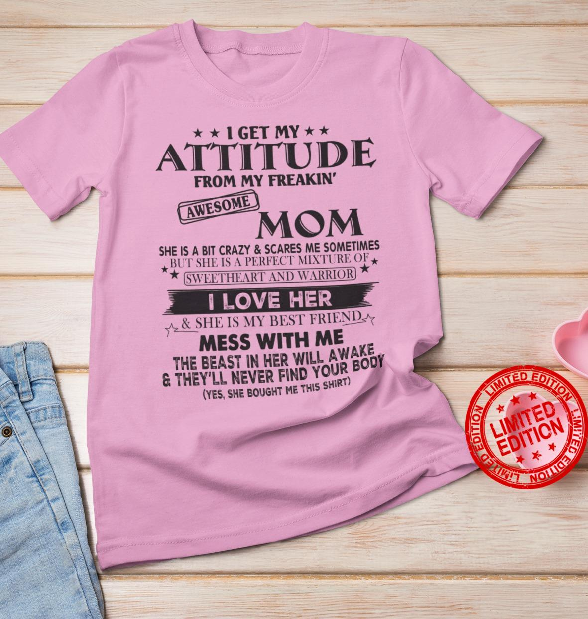 I Get My Attitude From My Freakin Awesome Mom She Is A Bit Crazy & Scares Me Sometimes Shirt
