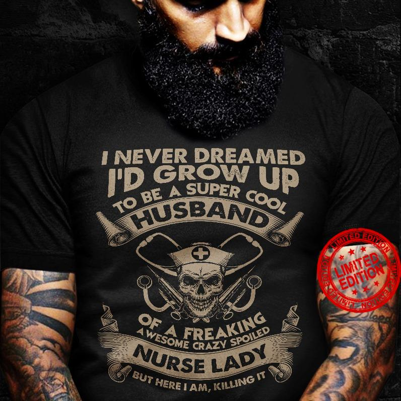 I Never Dreamed I'd Grow Up To Be A Super Cool Husband Of A Freaking Awesome Crazy Spoiled Nurse Lady Shirt