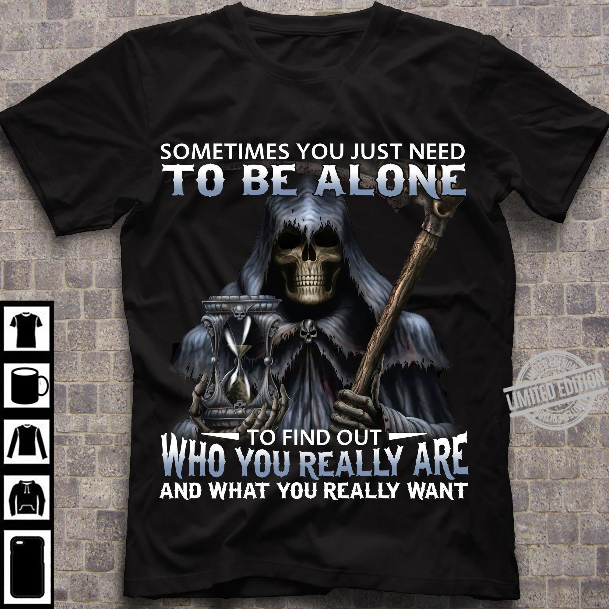 Sometimes You Just Need To Be Alone To Find Out Who You Really Are And What You Really Want Shirt